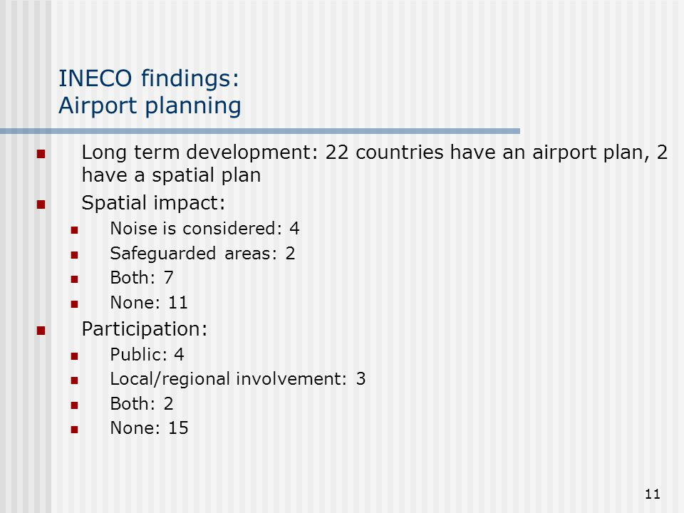 11 INECO findings: Airport planning Long term development: 22 countries have an airport plan, 2 have a spatial plan Spatial impact: Noise is considered: 4 Safeguarded areas: 2 Both: 7 None: 11 Participation: Public: 4 Local/regional involvement: 3 Both: 2 None: 15