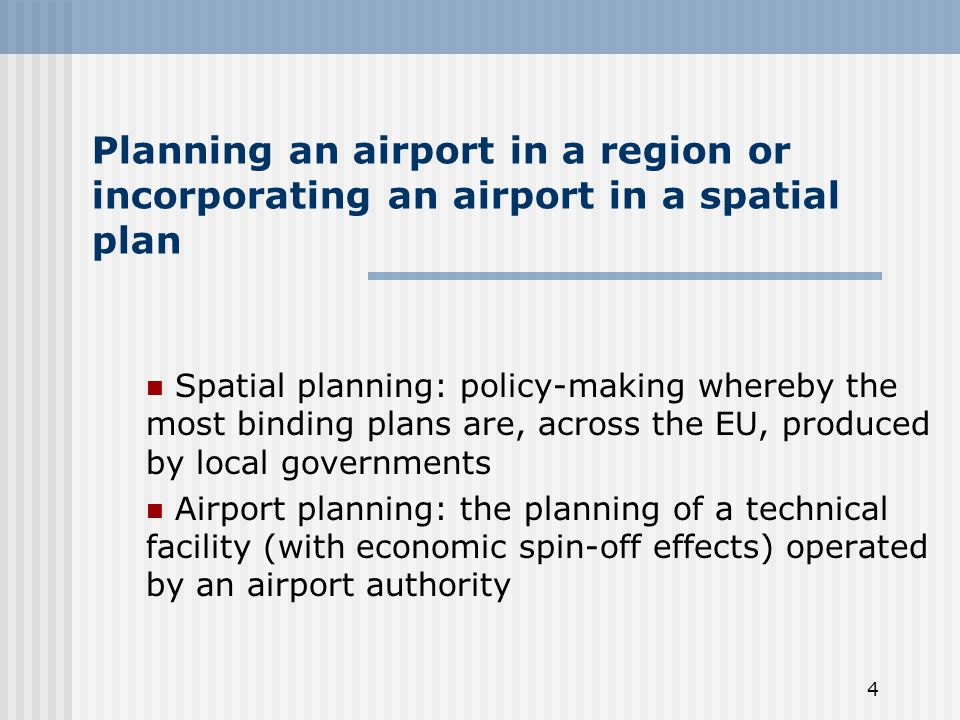 4 Planning an airport in a region or incorporating an airport in a spatial plan Spatial planning: policy-making whereby the most binding plans are, across the EU, produced by local governments Airport planning: the planning of a technical facility (with economic spin-off effects) operated by an airport authority
