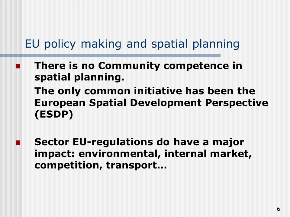 6 EU policy making and spatial planning There is no Community competence in spatial planning.