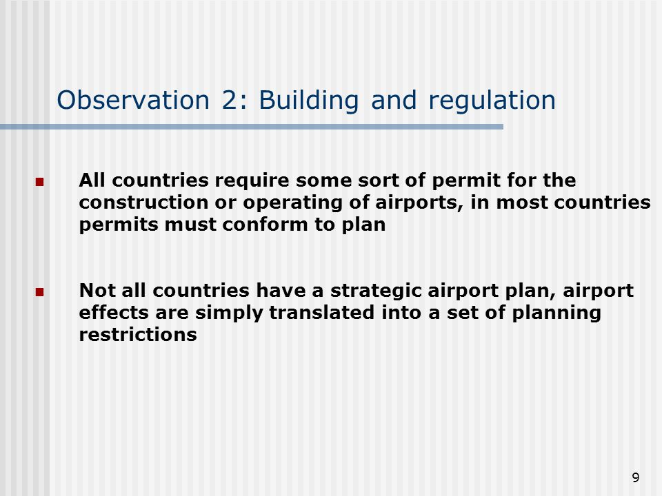 9 Observation 2: Building and regulation All countries require some sort of permit for the construction or operating of airports, in most countries permits must conform to plan Not all countries have a strategic airport plan, airport effects are simply translated into a set of planning restrictions