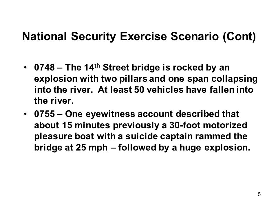 5 National Security Exercise Scenario (Cont) 0748 – The 14 th Street bridge is rocked by an explosion with two pillars and one span collapsing into th