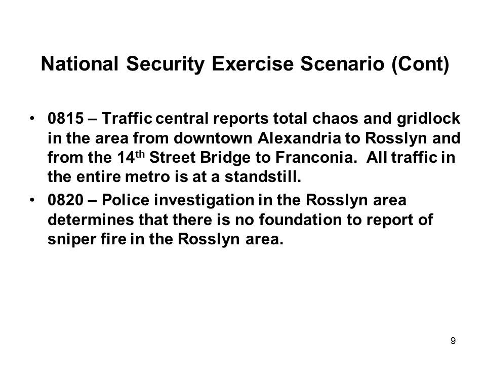 9 National Security Exercise Scenario (Cont) 0815 – Traffic central reports total chaos and gridlock in the area from downtown Alexandria to Rosslyn and from the 14 th Street Bridge to Franconia.
