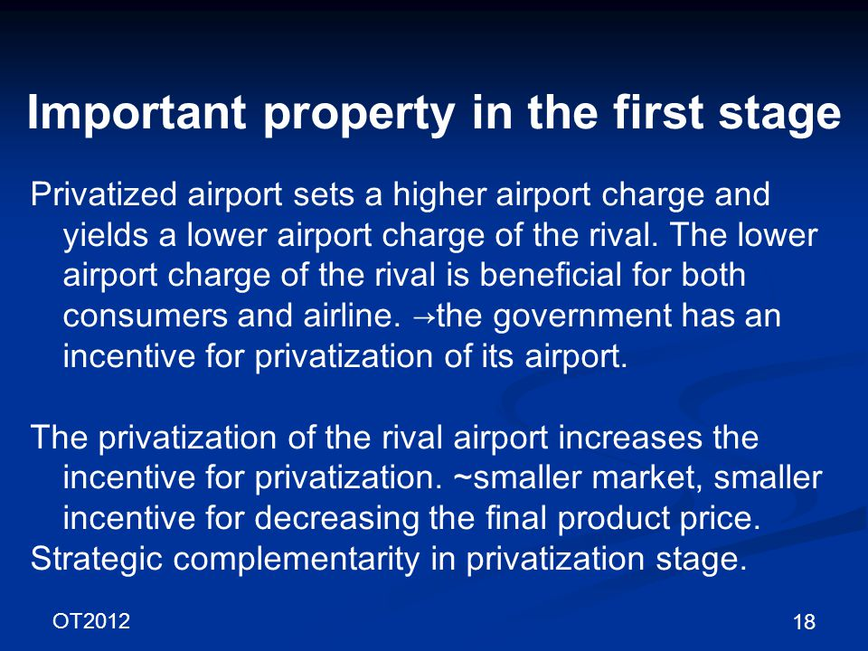 OT2012 18 Important property in the first stage Privatized airport sets a higher airport charge and yields a lower airport charge of the rival.