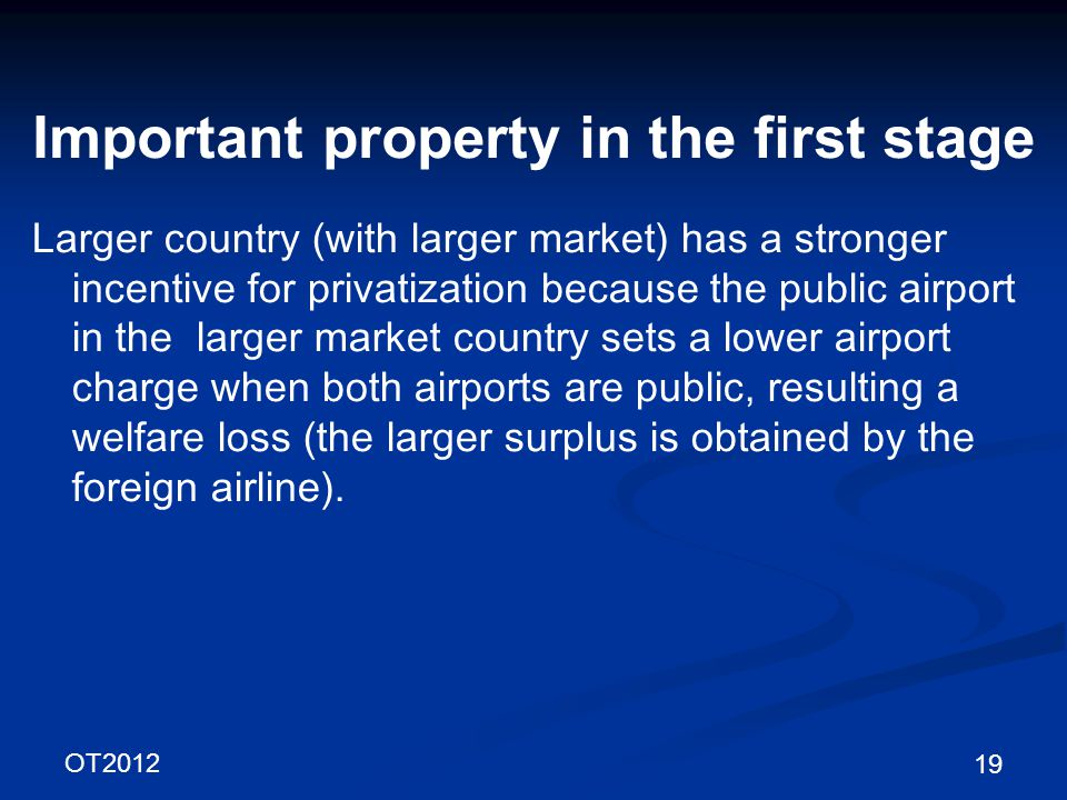 OT2012 19 Important property in the first stage Larger country (with larger market) has a stronger incentive for privatization because the public airport in the larger market country sets a lower airport charge when both airports are public, resulting a welfare loss (the larger surplus is obtained by the foreign airline).