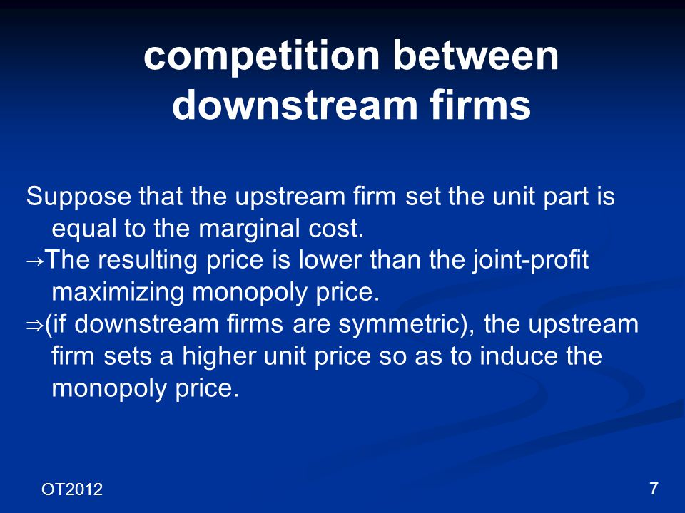 OT2012 8 competition between downstream firms Upstream Firm Downstream Firm 1 Market 1 Downstream Firm 2 Market 2 Additional transport cost