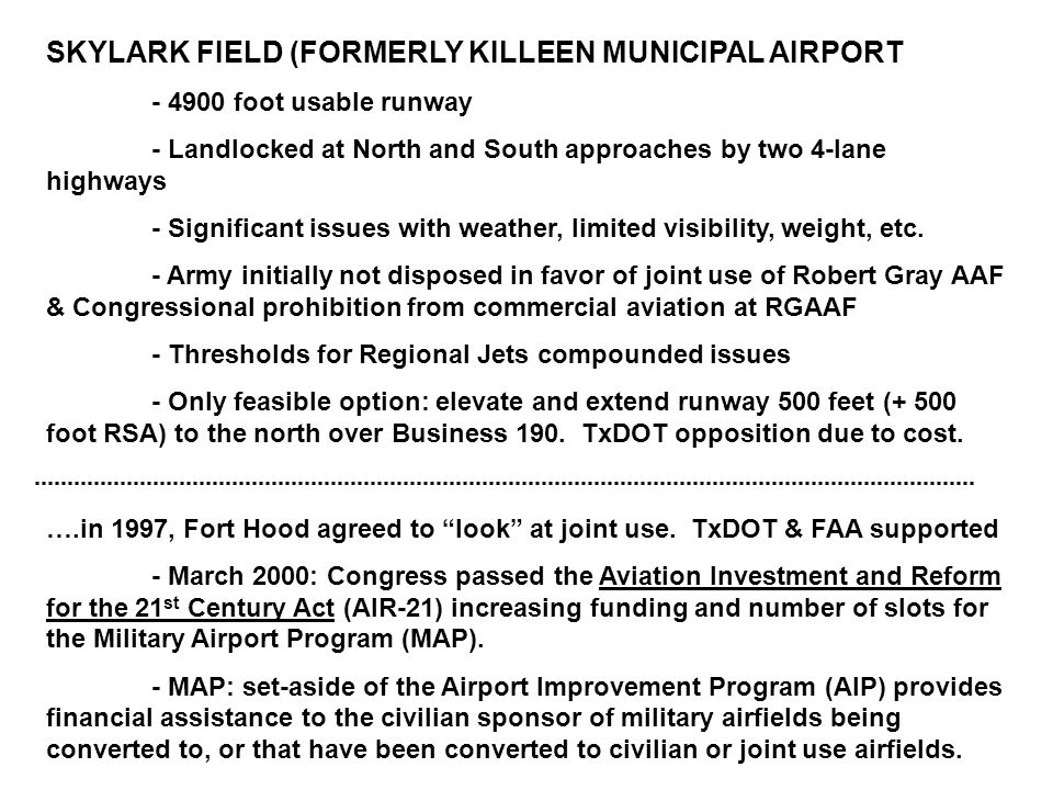 SKYLARK FIELD (FORMERLY KILLEEN MUNICIPAL AIRPORT - 4900 foot usable runway - Landlocked at North and South approaches by two 4-lane highways - Significant issues with weather, limited visibility, weight, etc.