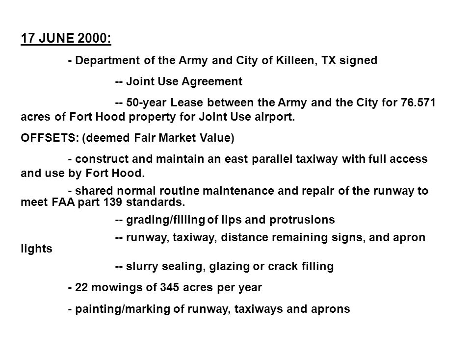 17 JUNE 2000: - Department of the Army and City of Killeen, TX signed -- Joint Use Agreement -- 50-year Lease between the Army and the City for 76.571 acres of Fort Hood property for Joint Use airport.