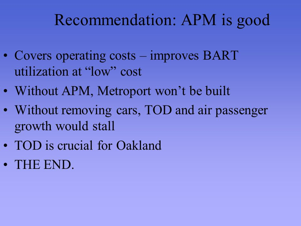 Recommendation: APM is good Covers operating costs – improves BART utilization at low cost Without APM, Metroport wont be built Without removing cars, TOD and air passenger growth would stall TOD is crucial for Oakland THE END.