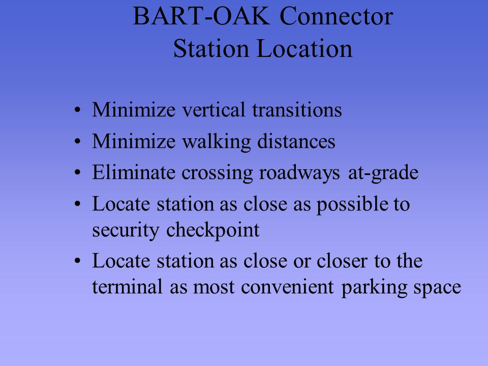 BART-OAK Connector Station Location Minimize vertical transitions Minimize walking distances Eliminate crossing roadways at-grade Locate station as cl