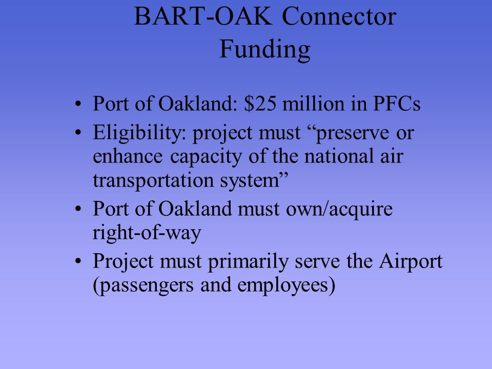 BART-OAK Connector Funding Port of Oakland: $25 million in PFCs Eligibility: project must preserve or enhance capacity of the national air transportat