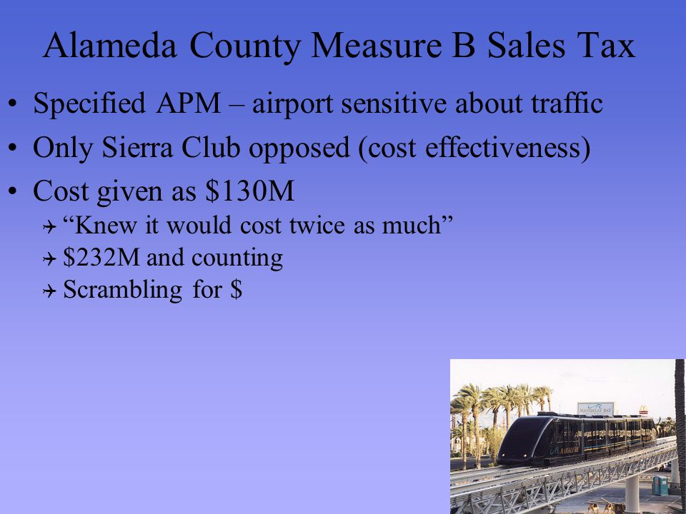 Alameda County Measure B Sales Tax Specified APM – airport sensitive about traffic Only Sierra Club opposed (cost effectiveness) Cost given as $130M Knew it would cost twice as much $232M and counting Scrambling for $