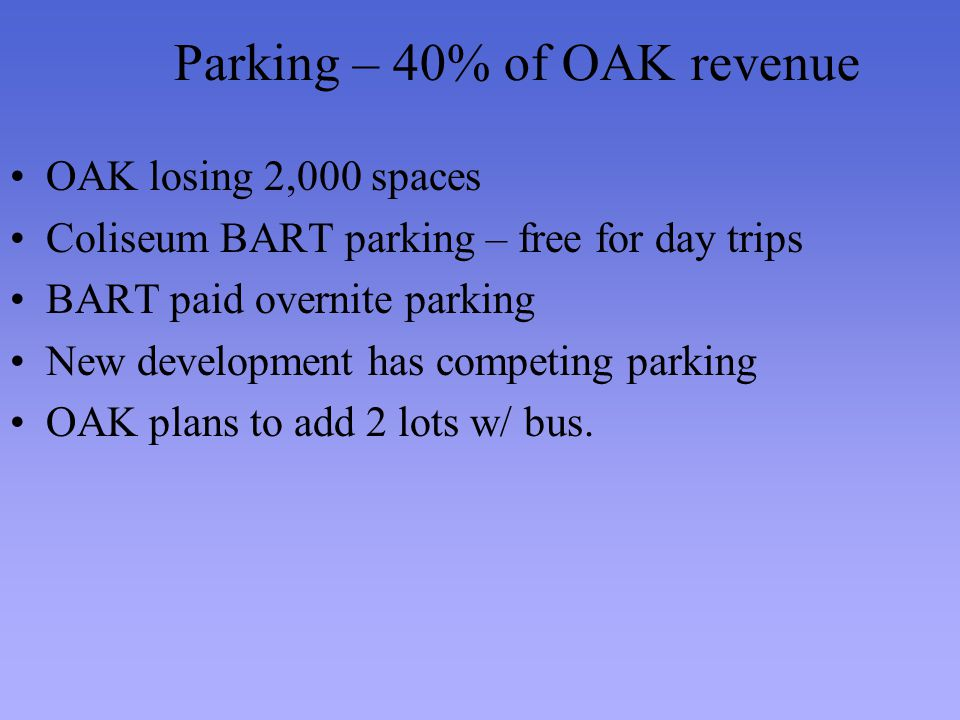 Parking – 40% of OAK revenue OAK losing 2,000 spaces Coliseum BART parking – free for day trips BART paid overnite parking New development has competi