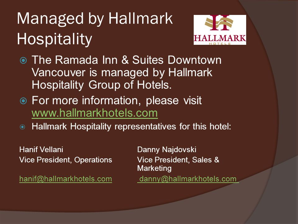 Managed by Hallmark Hospitality The Ramada Inn & Suites Downtown Vancouver is managed by Hallmark Hospitality Group of Hotels. For more information, p
