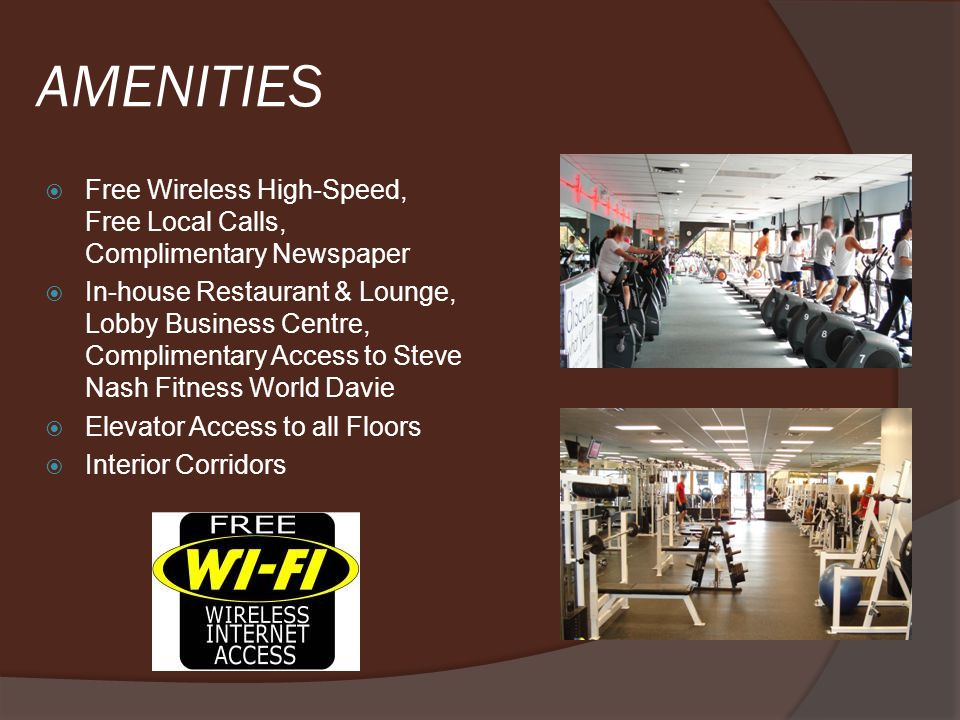 AMENITIES Free Wireless High-Speed, Free Local Calls, Complimentary Newspaper In-house Restaurant & Lounge, Lobby Business Centre, Complimentary Access to Steve Nash Fitness World Davie Elevator Access to all Floors Interior Corridors