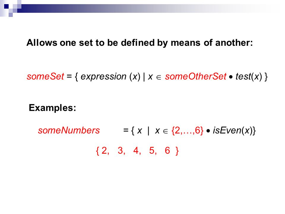 Allows one set to be defined by means of another: someSet = { expression (x) | x someOtherSet test(x) } Examples: someNumbers= { x | x {2,…,6} isEven(