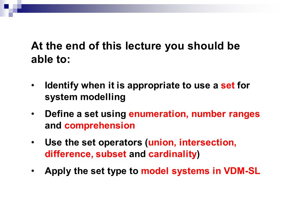 At the end of this lecture you should be able to: Identify when it is appropriate to use a set for system modelling Define a set using enumeration, nu