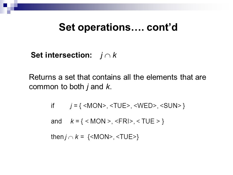 Set operations…. contd Set intersection:j k Returns a set that contains all the elements that are common to both j and k. if j = { <MON>, <TUE>, <WED>