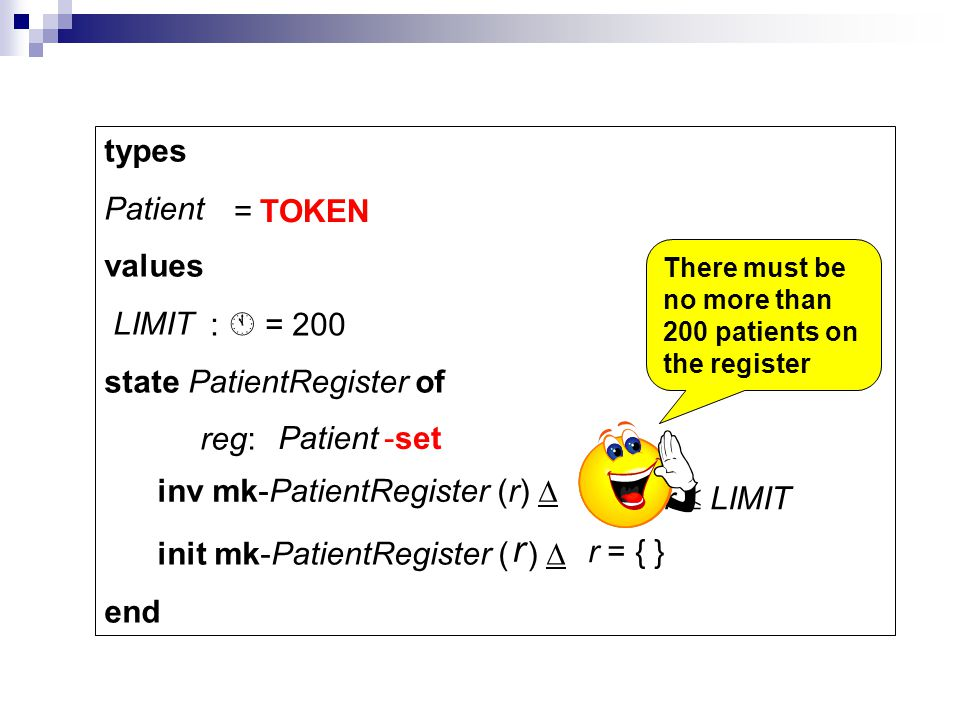 types Patient values LIMIT state PatientRegister of reg: init mk-PatientRegister ( ) end Patient inv mk-PatientRegister (r) card r LIMIT r = { } = TOK