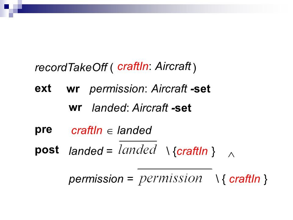 recordTakeOff ( ) ext pre post craftIn: Aircraft permission: Aircraft -set landed: Aircraft -set wr wr landed = \ {craftIn }permission = \ { craftIn }