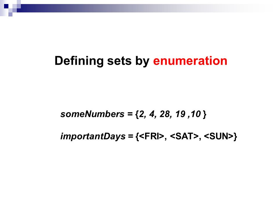 Defining sets by enumeration someNumbers = {2, 4, 28, 19,10 } importantDays = {<FRI>, <SAT>, <SUN>}