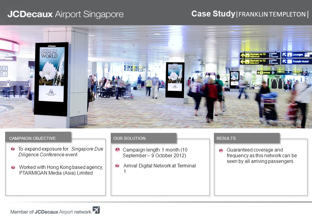 Case Study |VISA| General branding campaign for Visa Worked with local creative agency, OMD Singapore RESULTS OUR SOLUTION CAMPAIGN OBJECTIVE Campaign length: 1 month (16 April – 15 May 2012) and 12 months (21 April 2012 – 20 April 2013) Trolley Network at Terminals 1, 2, 3 70-inch Digital Total Network at Terminals 1, 2, 3 Used by 90% of travellers, baggage trolleys helped Visa to achieve a dominant presence Multiple digital screens ensured high coverage and frequency for Visas brand