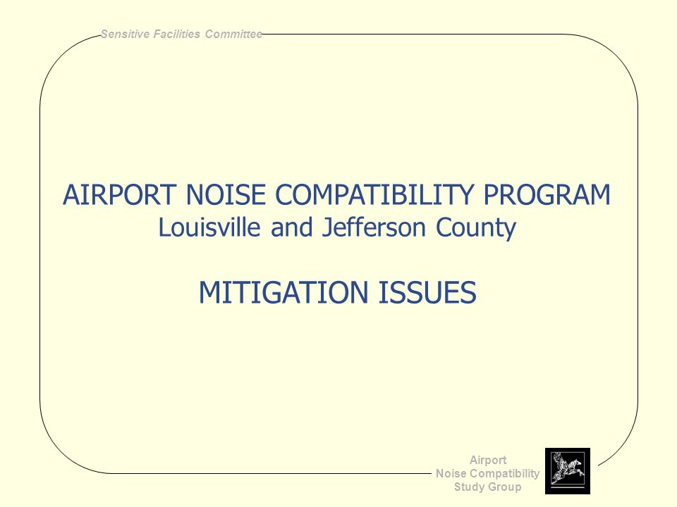 Airport Noise Compatibility Study Group Sensitive Facilities Committee AIRPORT NOISE COMPATIBILITY PROGRAM Louisville and Jefferson County MITIGATION ISSUES