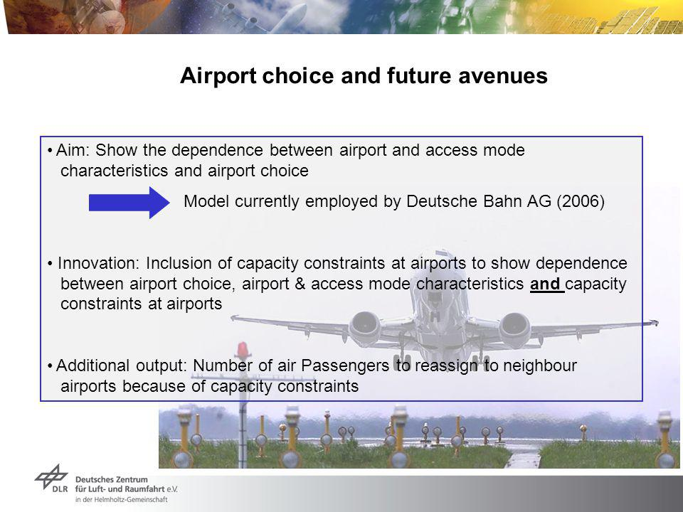 Airport choice and future avenues Aim: Show the dependence between airport and access mode characteristics and airport choice Model currently employed by Deutsche Bahn AG (2006) Innovation: Inclusion of capacity constraints at airports to show dependence between airport choice, airport & access mode characteristics and capacity constraints at airports Additional output: Number of air Passengers to reassign to neighbour airports because of capacity constraints