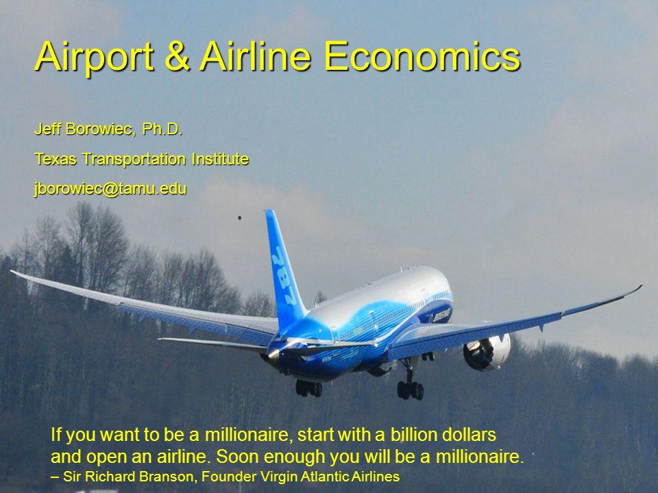 Airport & Airline Economics Jeff Borowiec, Ph.D. Texas Transportation Institute jborowiec@tamu.edu If you want to be a millionaire, start with a billi