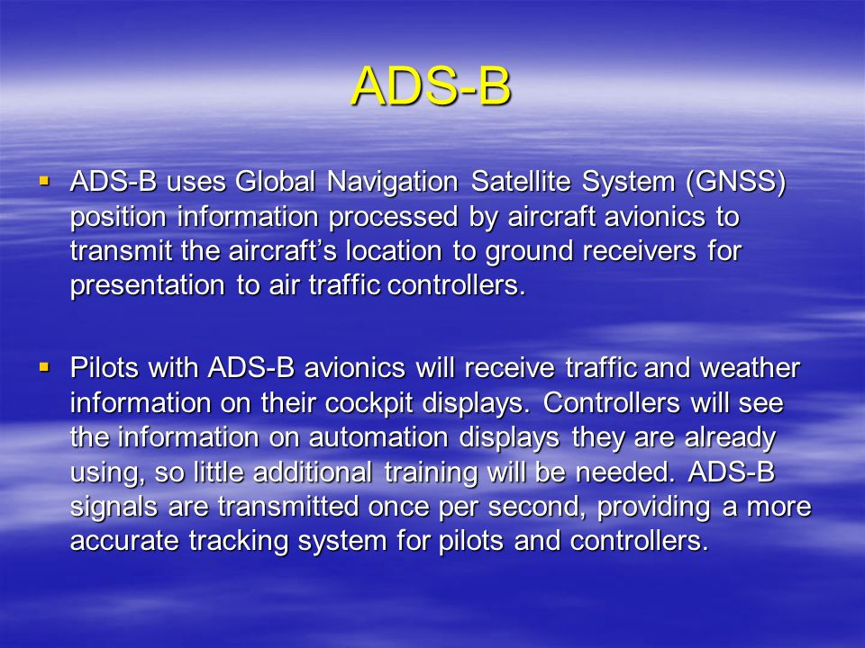 ADS-B ADS-B uses Global Navigation Satellite System (GNSS) position information processed by aircraft avionics to transmit the aircrafts location to g