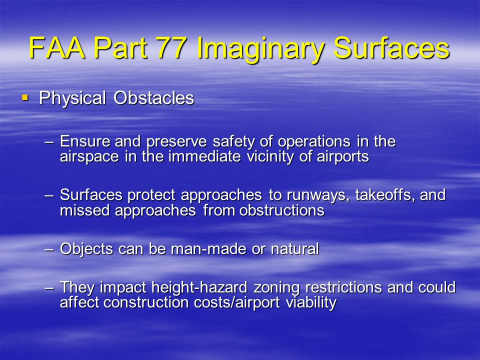 FAA Part 77 Imaginary Surfaces Physical Obstacles Physical Obstacles –Ensure and preserve safety of operations in the airspace in the immediate vicini