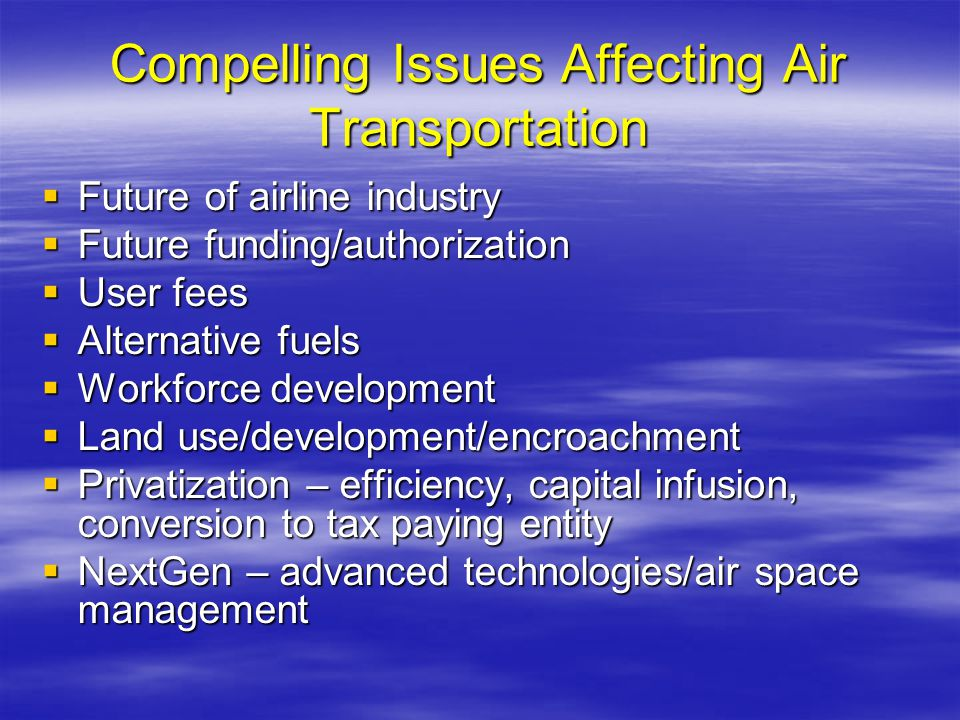 Compelling Issues Affecting Air Transportation Future of airline industry Future of airline industry Future funding/authorization Future funding/autho