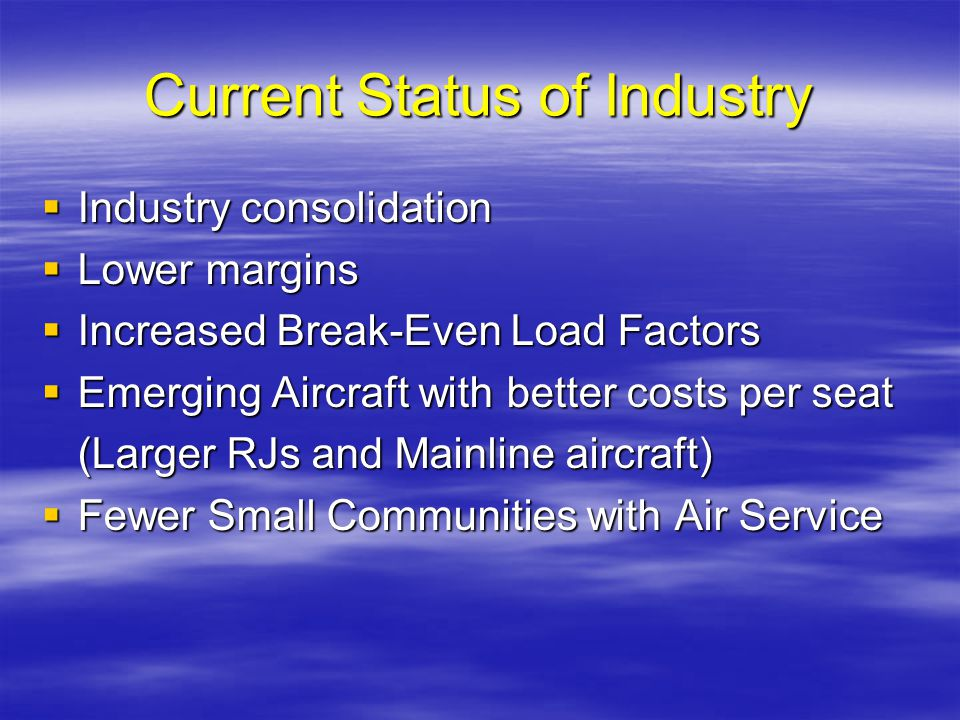 Current Status of Industry Industry consolidation Industry consolidation Lower margins Lower margins Increased Break-Even Load Factors Increased Break