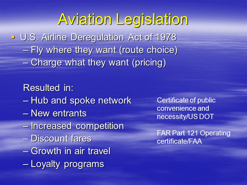 Aviation Legislation U.S. Airline Deregulation Act of 1978 U.S. Airline Deregulation Act of 1978 –Fly where they want (route choice) –Charge what they