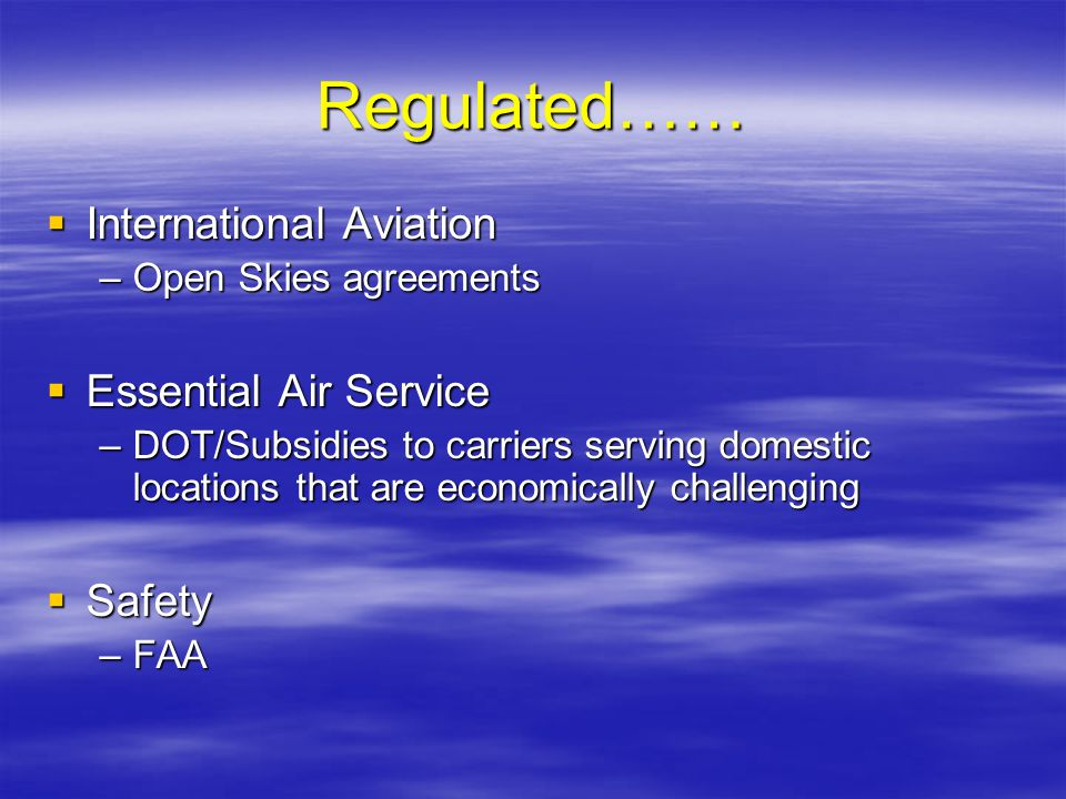Regulated…… International Aviation International Aviation –Open Skies agreements Essential Air Service Essential Air Service –DOT/Subsidies to carrier