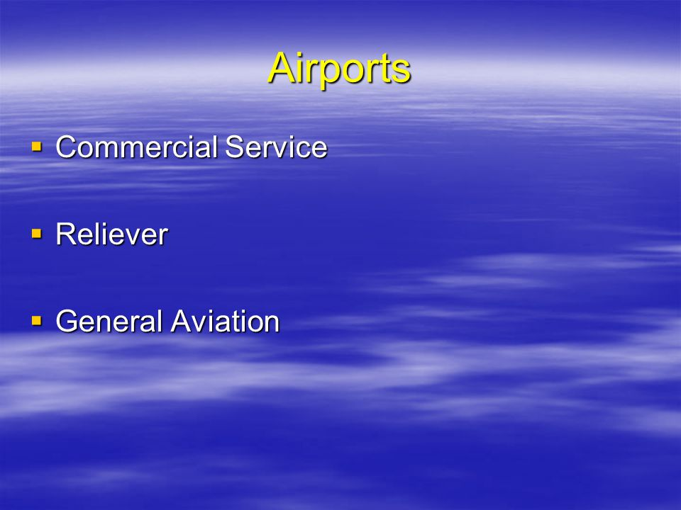 Airports Commercial Service Commercial Service Reliever Reliever General Aviation General Aviation