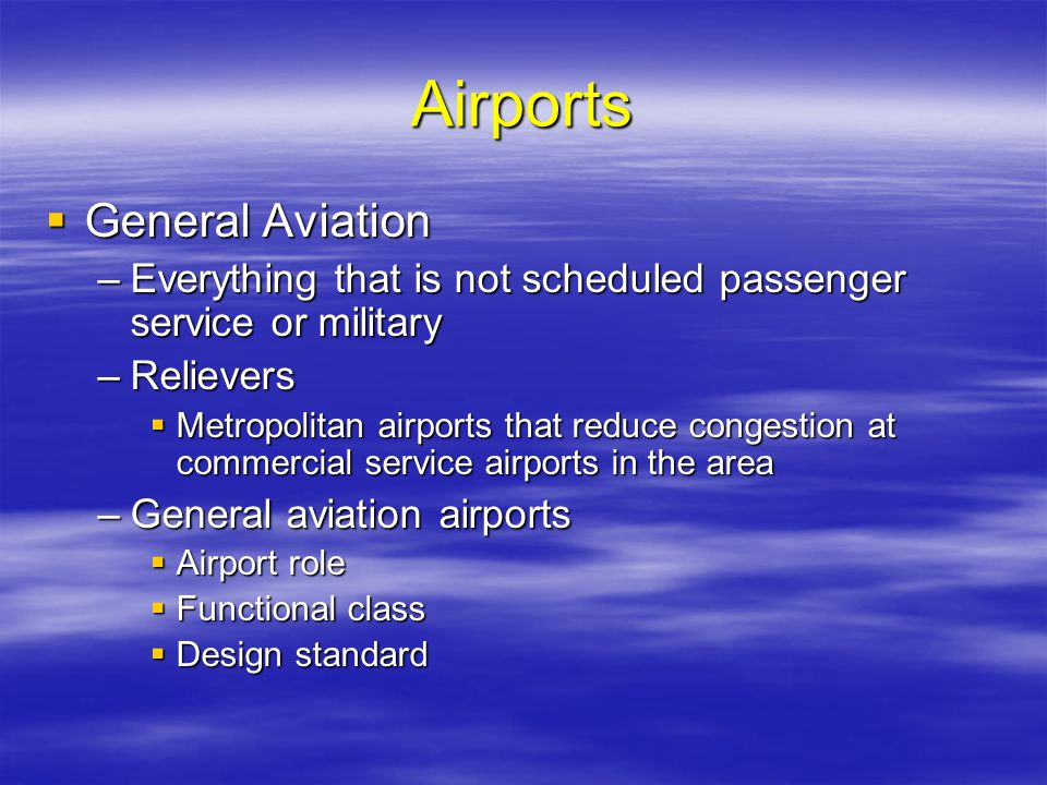 Airports General Aviation General Aviation –Everything that is not scheduled passenger service or military –Relievers Metropolitan airports that reduc
