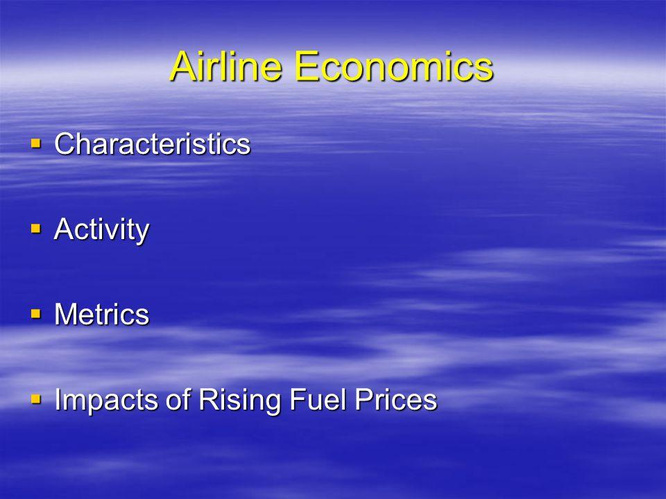 Airline Economics Characteristics Characteristics Activity Activity Metrics Metrics Impacts of Rising Fuel Prices Impacts of Rising Fuel Prices