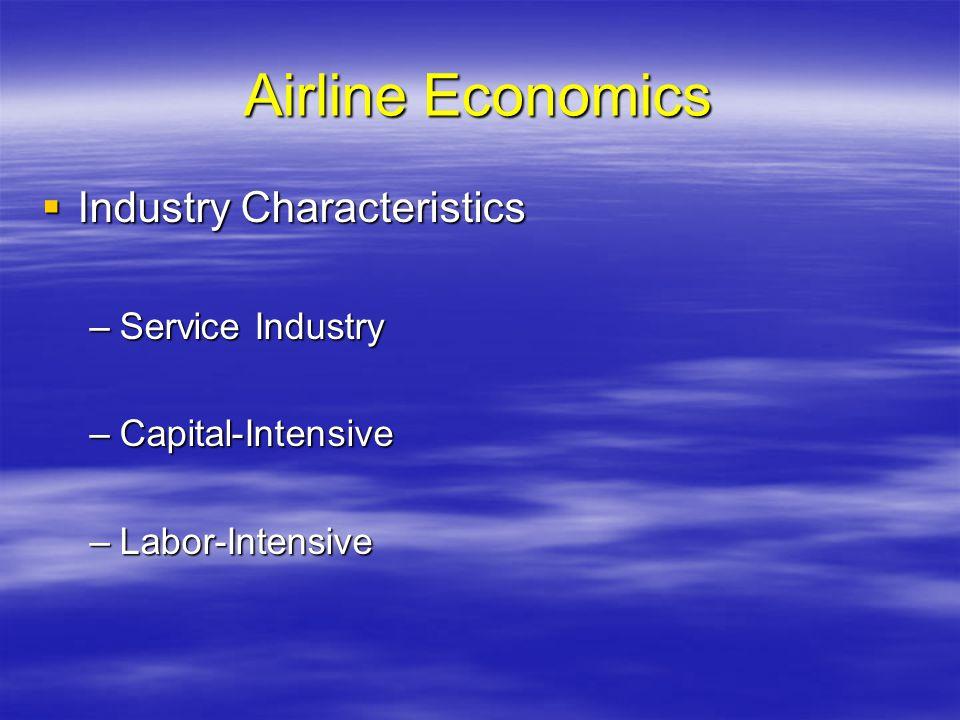 Airline Economics Industry Characteristics Industry Characteristics –Service Industry –Capital-Intensive –Labor-Intensive