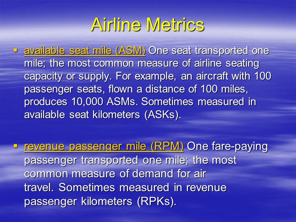 Airline Metrics available seat mile (ASM) One seat transported one mile; the most common measure of airline seating capacity or supply. For example, a