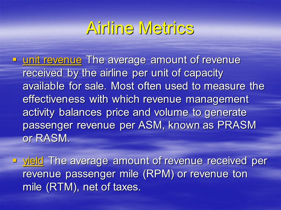 Airline Metrics unit revenue The average amount of revenue received by the airline per unit of capacity available for sale. Most often used to measure