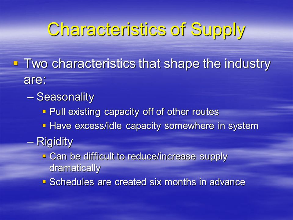 Characteristics of Supply Two characteristics that shape the industry are: Two characteristics that shape the industry are: –Seasonality Pull existing