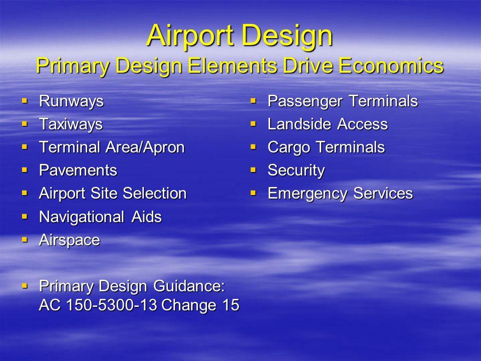 Airport Design Primary Design Elements Drive Economics Runways Runways Taxiways Taxiways Terminal Area/Apron Terminal Area/Apron Pavements Pavements A