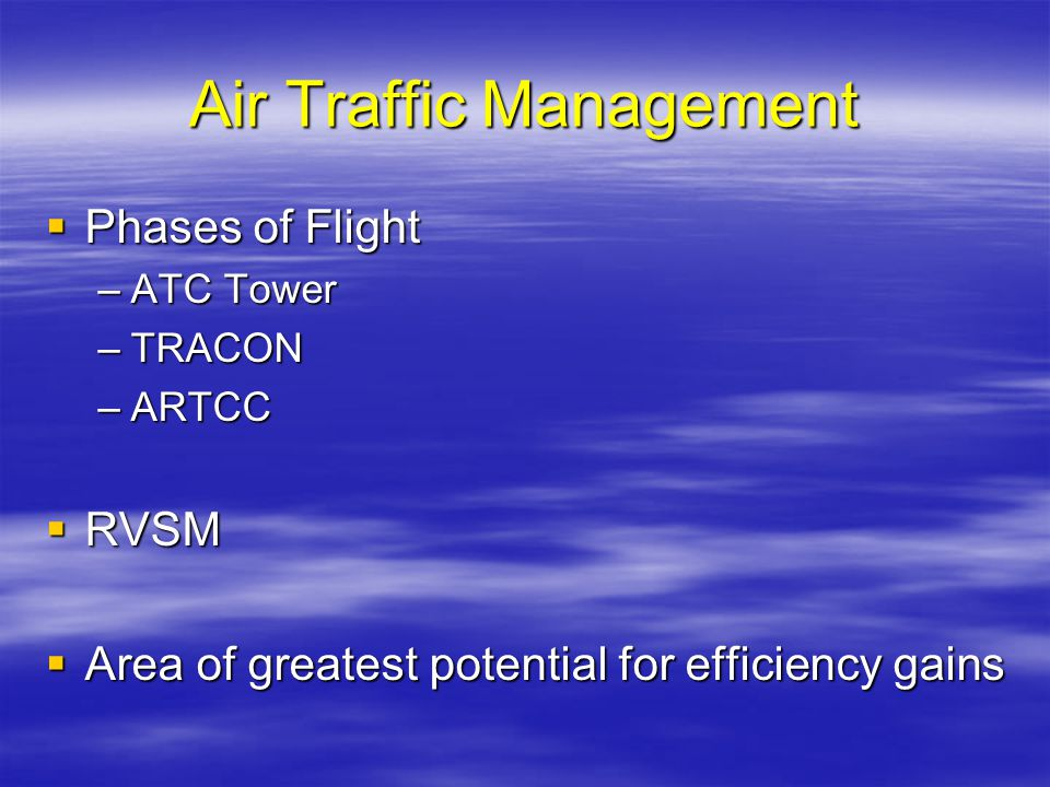 Air Traffic Management Phases of Flight Phases of Flight –ATC Tower –TRACON –ARTCC RVSM RVSM Area of greatest potential for efficiency gains Area of g