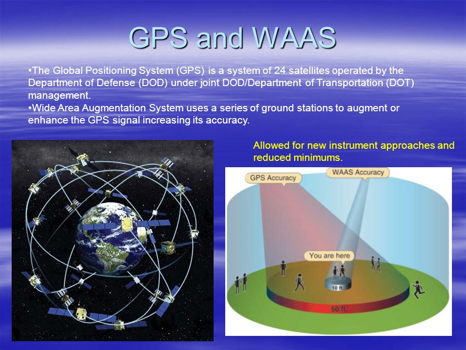 GPS and WAAS The Global Positioning System (GPS) is a system of 24 satellites operated by the Department of Defense (DOD) under joint DOD/Department o