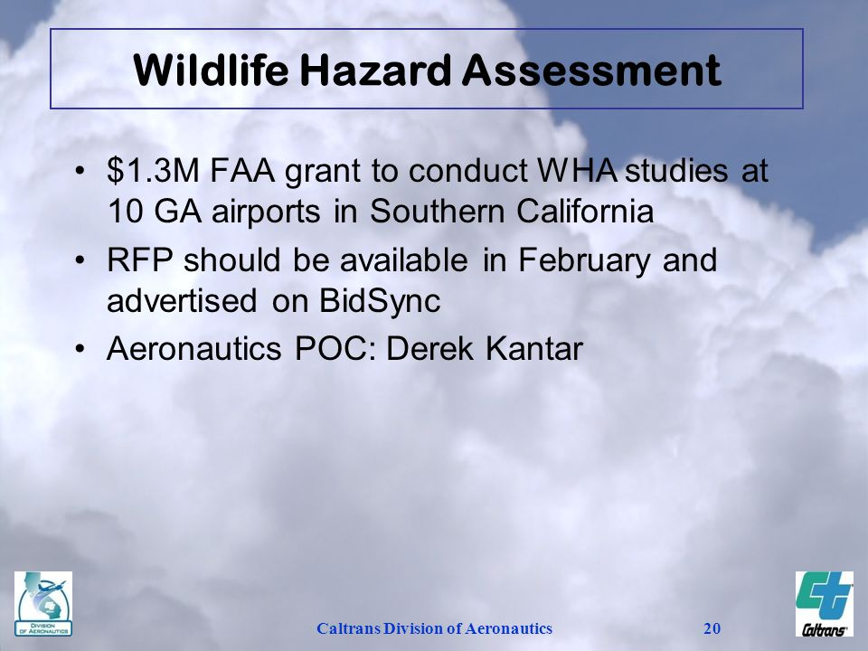 Caltrans Division of Aeronautics20 $1.3M FAA grant to conduct WHA studies at 10 GA airports in Southern California RFP should be available in February and advertised on BidSync Aeronautics POC: Derek Kantar Wildlife Hazard Assessment