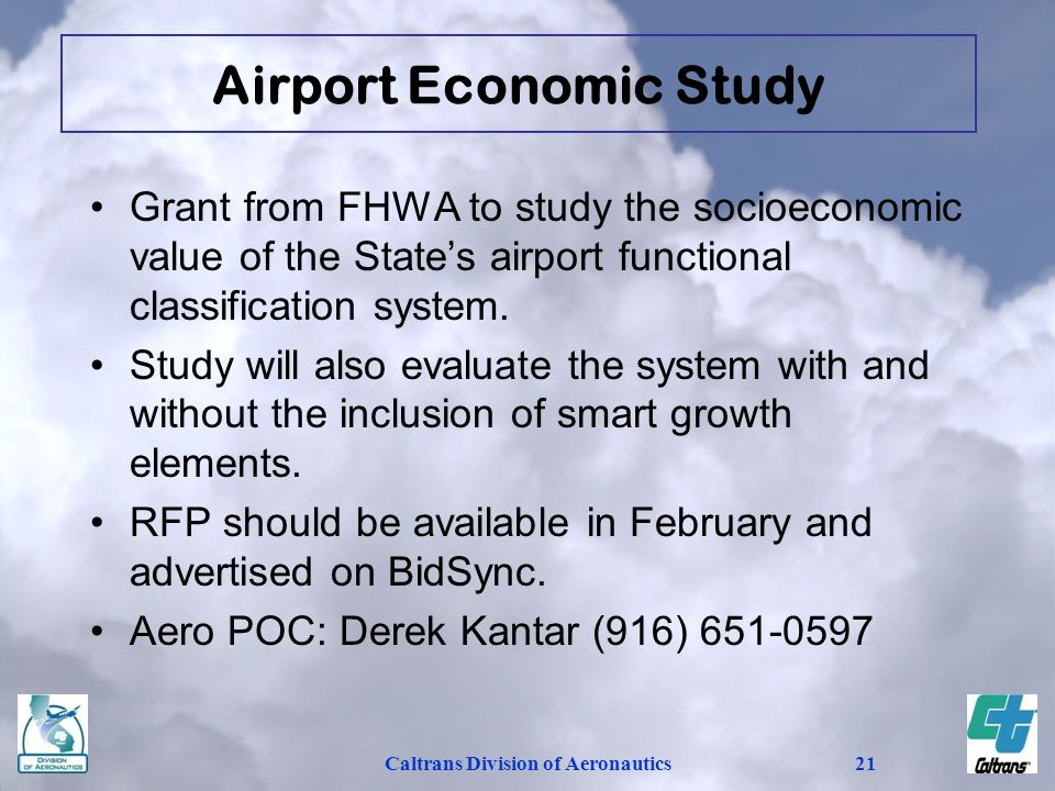 Caltrans Division of Aeronautics21 Grant from FHWA to study the socioeconomic value of the States airport functional classification system. Study will