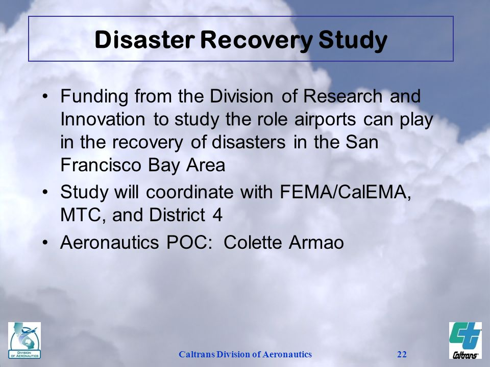Caltrans Division of Aeronautics22 Funding from the Division of Research and Innovation to study the role airports can play in the recovery of disasters in the San Francisco Bay Area Study will coordinate with FEMA/CalEMA, MTC, and District 4 Aeronautics POC: Colette Armao Disaster Recovery Study