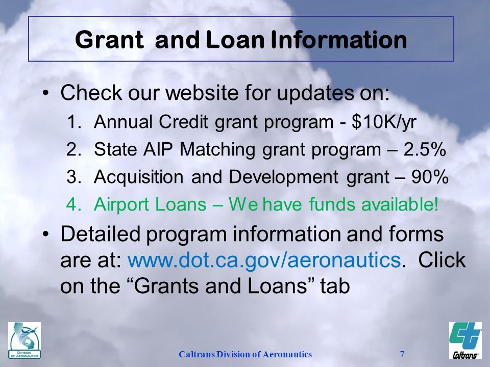 Caltrans Division of Aeronautics7 Grant and Loan Information Check our website for updates on: 1.Annual Credit grant program - $10K/yr 2.State AIP Mat