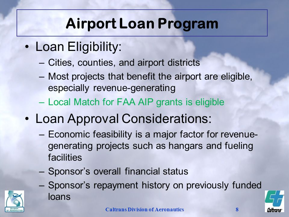 Caltrans Division of Aeronautics8 Loan Eligibility: –Cities, counties, and airport districts –Most projects that benefit the airport are eligible, especially revenue-generating –Local Match for FAA AIP grants is eligible Loan Approval Considerations: –Economic feasibility is a major factor for revenue- generating projects such as hangars and fueling facilities –Sponsors overall financial status –Sponsors repayment history on previously funded loans Airport Loan Program