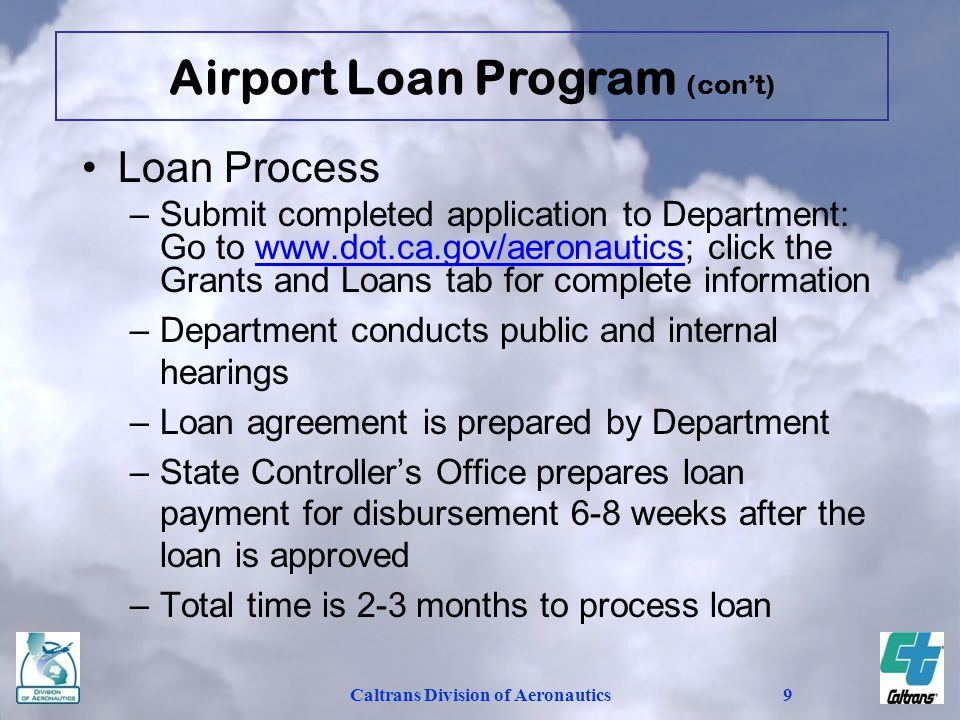 Caltrans Division of Aeronautics9 Loan Process –Submit completed application to Department: Go to www.dot.ca.gov/aeronautics; click the Grants and Loans tab for complete informationwww.dot.ca.gov/aeronautics –Department conducts public and internal hearings –Loan agreement is prepared by Department –State Controllers Office prepares loan payment for disbursement 6-8 weeks after the loan is approved –Total time is 2-3 months to process loan Airport Loan Program (cont)